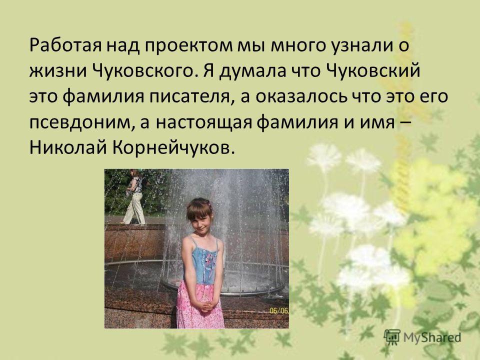 Работая над проектом мы много узнали о жизни Чуковского. Я думала что Чуковский это фамилия писателя, а оказалось что это его псевдоним, а настоящая фамилия и имя – Николай Корнейчуков.