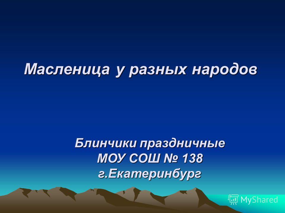 Масленица у разных народов Блинчики праздничные МОУ СОШ 138 г.Екатеринбург