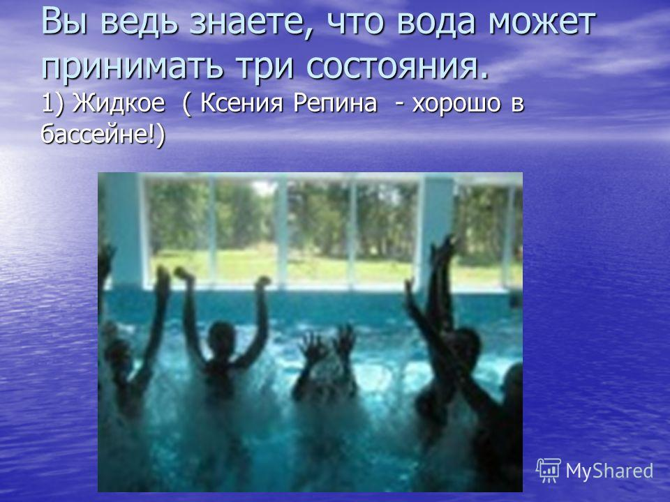 Вы ведь знаете, что вода может принимать три состояния. 1) Жидкое ( Ксения Репина - хорошо в бассейне!)