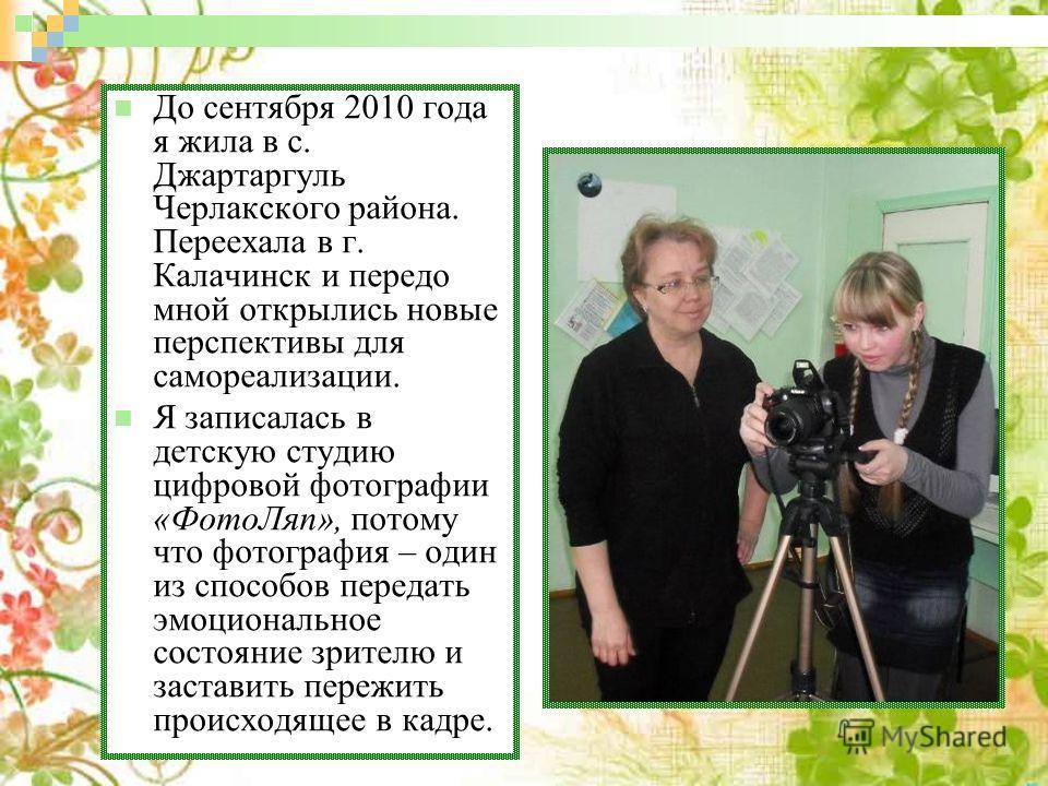 До сентября 2010 года я жила в с. Джартаргуль Черлакского района. Переехала в г. Калачинск и передо мной открылись новые перспективы для самореализации. Я записалась в детскую студию цифровой фотографии «ФотоЛяп», потому что фотография – один из спос