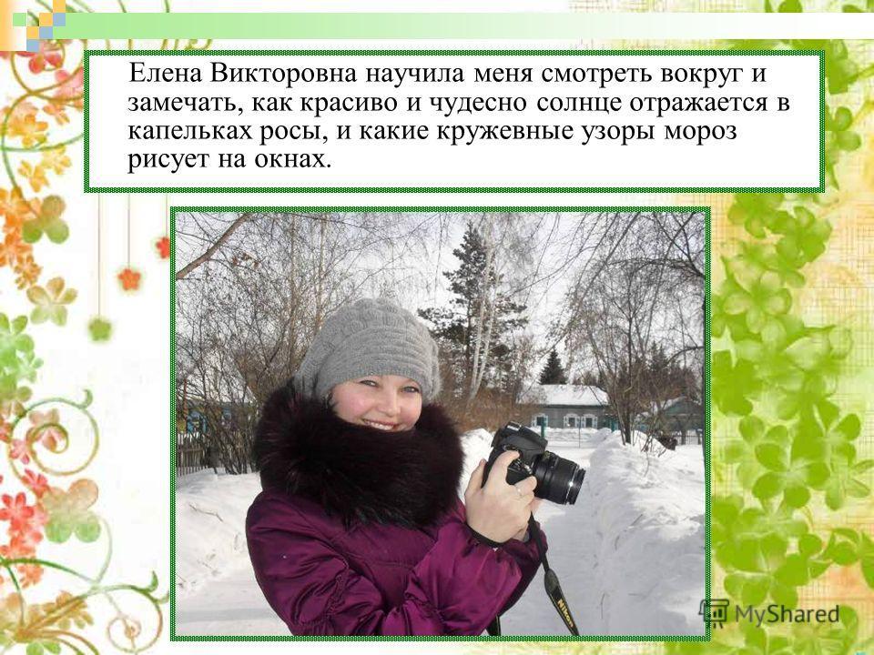 Елена Викторовна научила меня смотреть вокруг и замечать, как красиво и чудесно солнце отражается в капельках росы, и какие кружевные узоры мороз рисует на окнах.