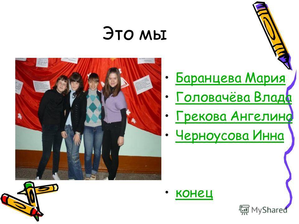 Это мы Баранцева Мария Головачёва Влада Грекова Ангелина Черноусова Инна конец