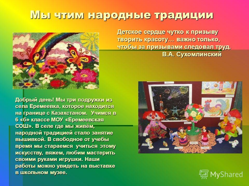 Мы чтим народные традиции Мы чтим народные традиции Добрый день! Мы три подружки из села Еремеевка, которое находится на границе с Казахстаном. Учимся в 6 «б» классе МОУ «Еремеевская СОШ». В селе где мы живём, народной традицией стало занятие вышивко