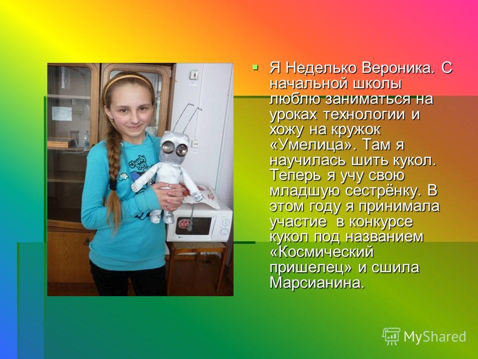 Я Неделько Вероника. С начальной школы люблю заниматься на уроках технологии и хожу на кружок «Умелица». Там я научилась шить кукол. Теперь я учу свою младшую сестрёнку. В этом году я принимала участие в конкурсе кукол под названием «Космический приш