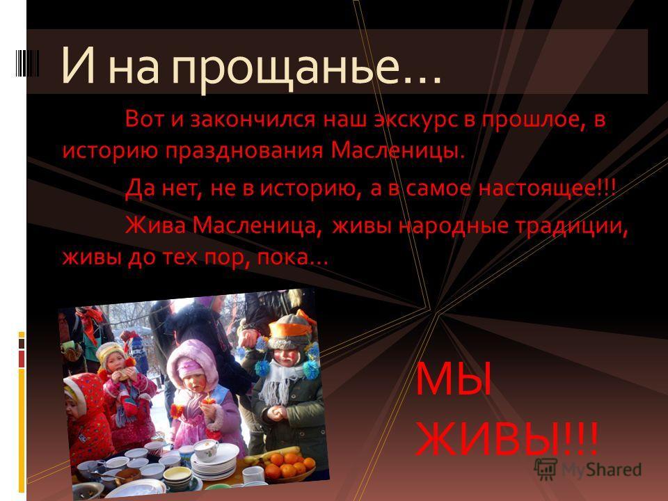 Вот и закончился наш экскурс в прошлое, в историю празднования Масленицы. Да нет, не в историю, а в самое настоящее !!! Жива Масленица, живы народные традиции, живы до тех пор, пока … И на прощанье … МЫ ЖИВЫ!!!