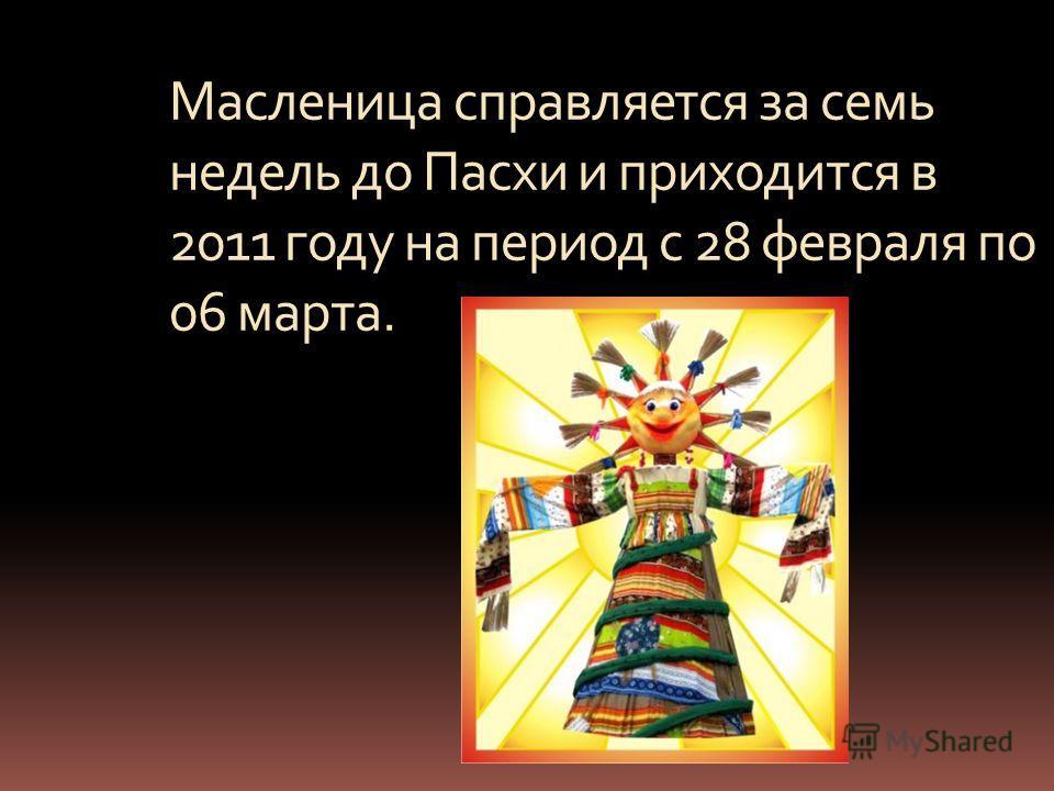 Масленица справляется за семь недель до Пасхи и приходится в 2011 году на период с 28 февраля по 06 марта.