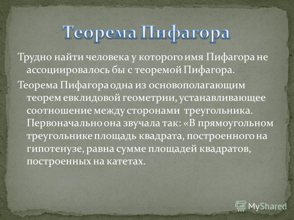 Трудно найти человека у которого имя Пифагора не ассоциировалось бы с теоремой Пифагора. Теорема Пифагора одна из основополагающим теорем евклидовой геометрии, устанавливающее соотношение между сторонами треугольника. Первоначально она звучала так: «