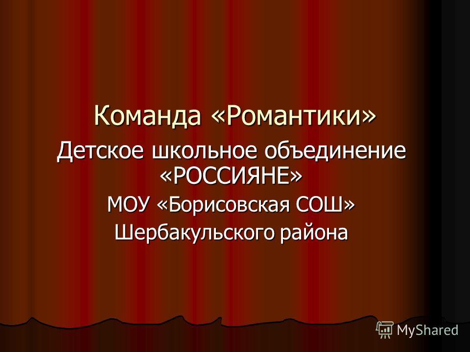 Команда «Романтики» Детское школьное объединение «РОССИЯНЕ» МОУ «Борисовская СОШ» Шербакульского района