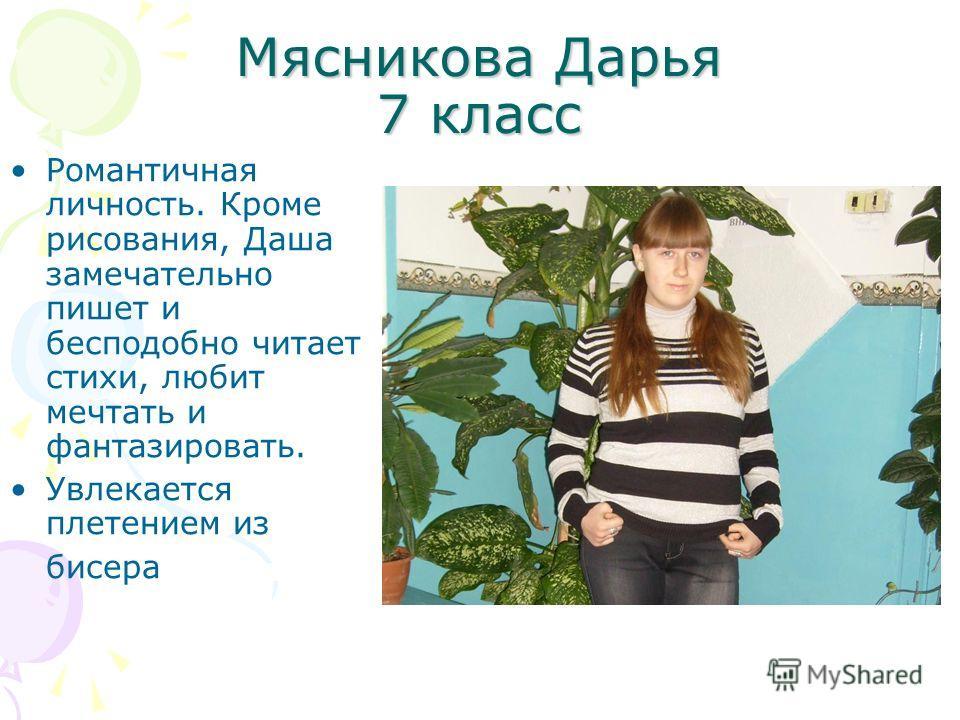 Мясникова Дарья 7 класс Романтичная личность. Кроме рисования, Даша замечательно пишет и бесподобно читает стихи, любит мечтать и фантазировать. Увлекается плетением из бисера