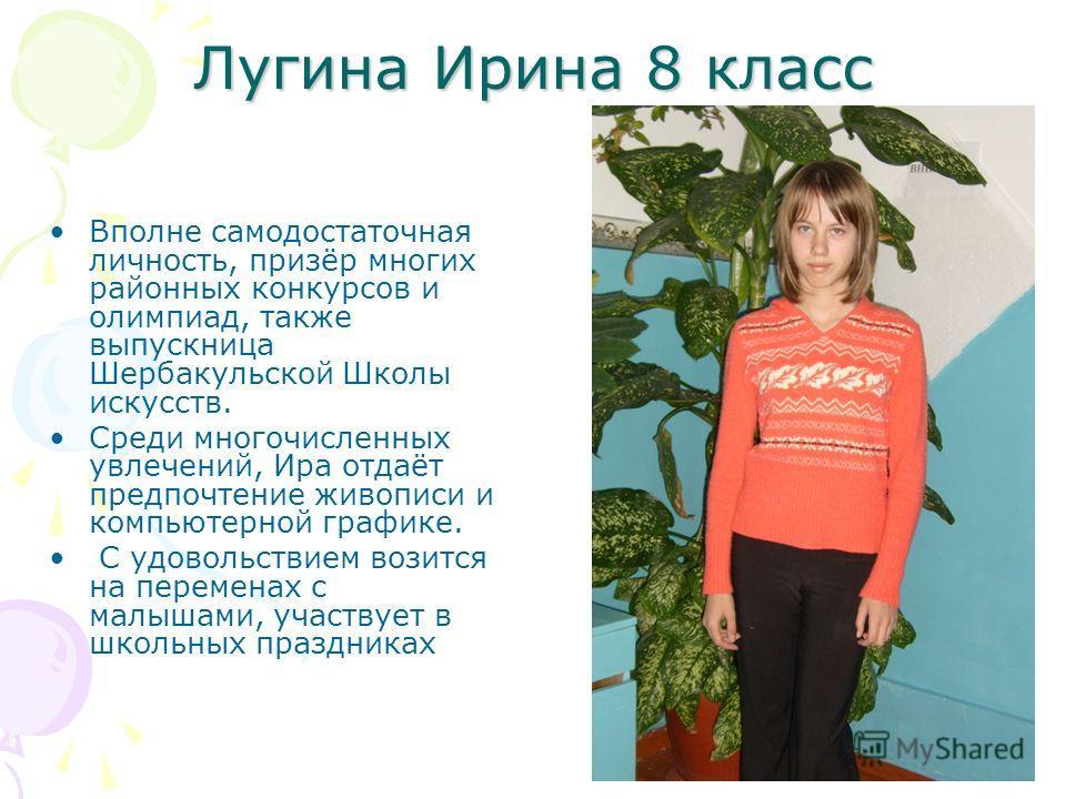 Лугина Ирина 8 класс Вполне самодостаточная личность, призёр многих районных конкурсов и олимпиад, также выпускница Шербакульской Школы искусств. Среди многочисленных увлечений, Ира отдаёт предпочтение живописи и компьютерной графике. С удовольствием