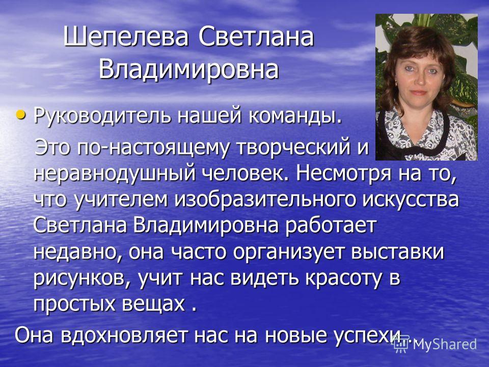 Шепелева Светлана Владимировна Руководитель нашей команды. Руководитель нашей команды. Это по-настоящему творческий и неравнодушный человек. Несмотря на то, что учителем изобразительного искусства Светлана Владимировна работает недавно, она часто орг