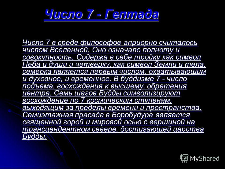 Число 7 - Гептада Число 7 в среде философов априорно считалось числом Вселенной. Оно означало полноту и совокупность. Содержа в себе тройку как символ Неба и души и четверку, как символ Земли и тела, семерка является первым числом, охватывающим и дух
