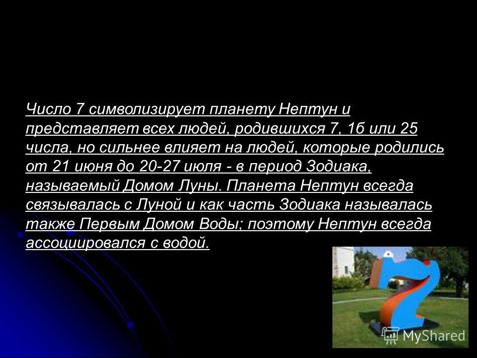 Число 7 символизирует планету Нептун и представляет всех людей, родившихся 7, 1б или 25 числа, но сильнее влияет на людей, которые родились от 21 июня до 20-27 июля - в период Зодиака, называемый Домом Луны. Планета Нептун всегда связывалась с Луной