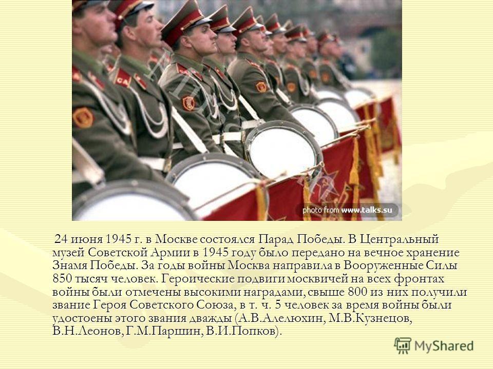 24 июня 1945 г. в Москве состоялся Парад Победы. В Центральный музей Советской Армии в 1945 году было передано на вечное хранение Знамя Победы. За годы войны Москва направила в Вооруженные Силы 850 тысяч человек. Героические подвиги москвичей на всех