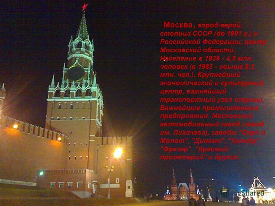 Москва, город-герой, столица СССР (до 1991 г.) и Российской Федерации, центр Московской области. Население в 1939 - 4,5 млн. человек (в 1983 - свыше 8,2 млн. чел.). Крупнейший экономический и культурный центр, важнейший транспортный узел страны. Важн