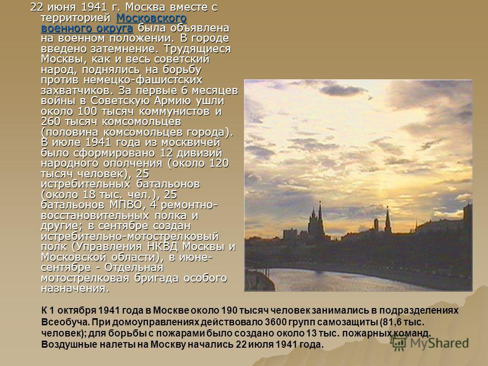 22 июня 1941 г. Москва вместе с территорией Московского военного округа была объявлена на военном положении. В городе введено затемнение. Трудящиеся Москвы, как и весь советский народ, поднялись на борьбу против немецко-фашистских захватчиков. За пер