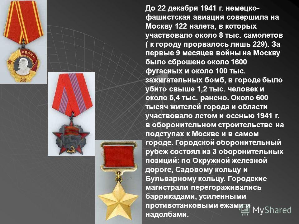 До 22 декабря 1941 г. немецко- фашистская авиация совершила на Москву 122 налета, в которых участвовало около 8 тыс. самолетов ( к городу прорвалось лишь 229). За первые 9 месяцев войны на Москву было сброшено около 1600 фугасных и около 100 тыс. заж