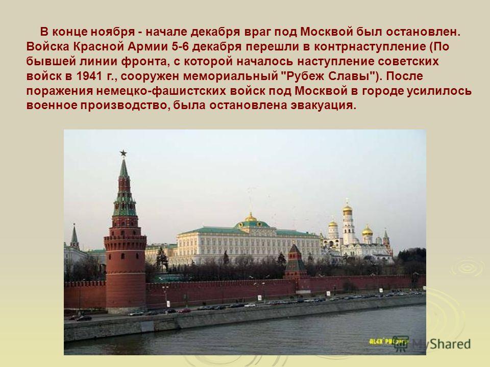 В конце ноября - начале декабря враг под Москвой был остановлен. Войска Красной Армии 5-6 декабря перешли в контрнаступление (По бывшей линии фронта, с которой началось наступление советских войск в 1941 г., сооружен мемориальный