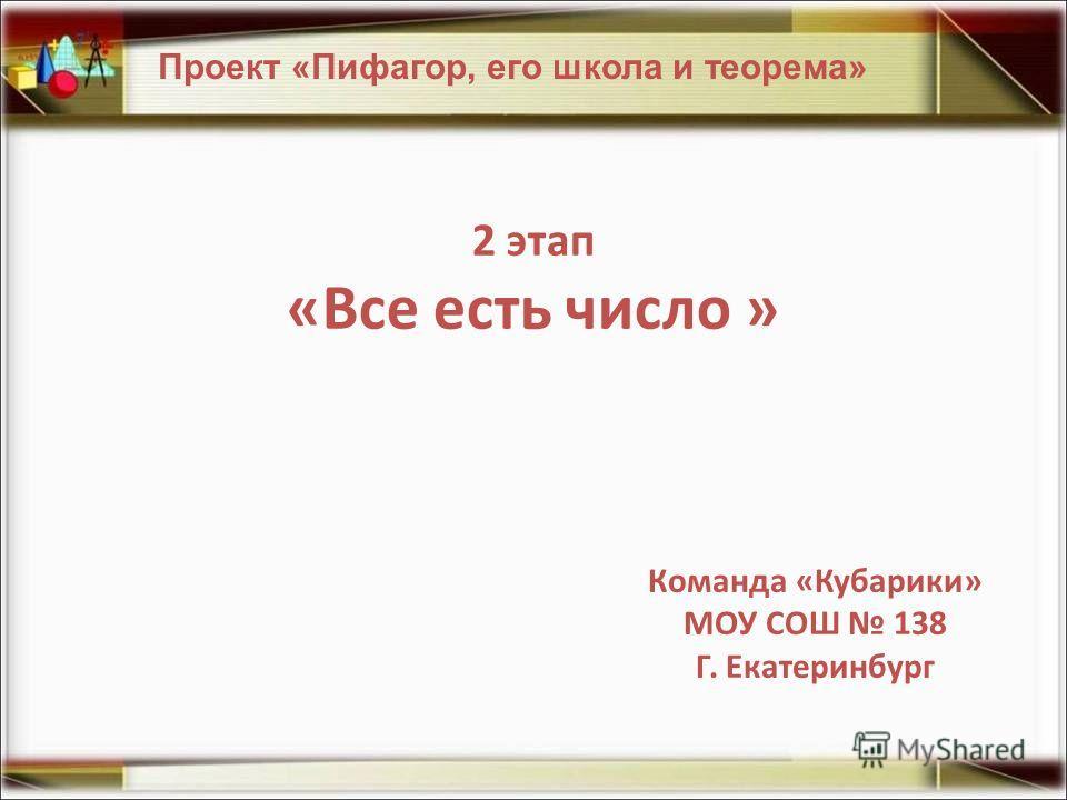 2 этап «Все есть число » Проект «Пифагор, его школа и теорема» Команда «Кубарики» МОУ СОШ 138 Г. Екатеринбург