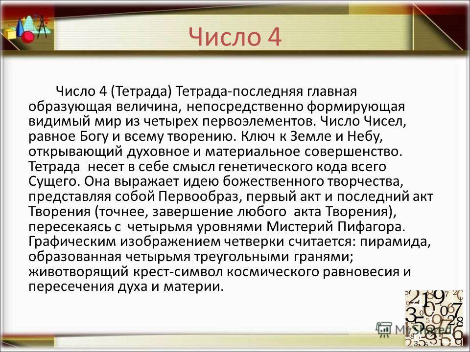 Число 4 Число 4 (Тетрада) Тетрада-последняя главная образующая величина, непосредственно формирующая видимый мир из четырех первоэлементов. Число Чисел, равное Богу и всему творению. Ключ к Земле и Небу, открывающий духовное и материальное совершенст