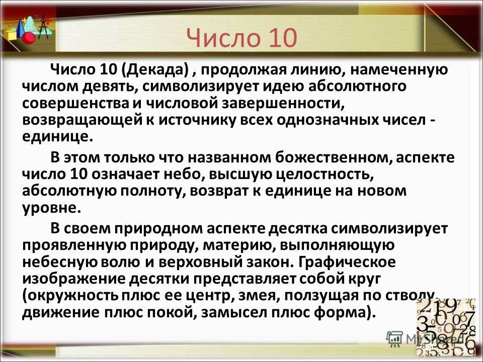 Число 10 Число 10 (Декада), продолжая линию, намеченную числом девять, символизирует идею абсолютного совершенства и числовой завершенности, возвращающей к источнику всех однозначных чисел - единице. В этом только что названном божественном, аспекте
