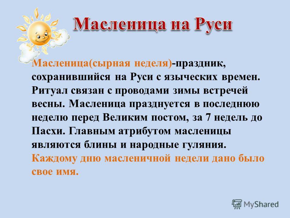 Масленица(сырная неделя)-праздник, сохранившийся на Руси с языческих времен. Ритуал связан с проводами зимы встречей весны. Масленица празднуется в последнюю неделю перед Великим постом, за 7 недель до Пасхи. Главным атрибутом масленицы являются блин