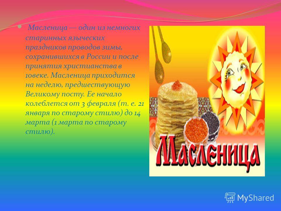 Масленица один из немногих старинных языческих праздников проводов зимы, сохранившихся в России и после принятия христианства в 10веке. Масленица приходится на неделю, предшествующую Великому посту. Ее начало колеблется от 3 февраля (т. е. 21 января