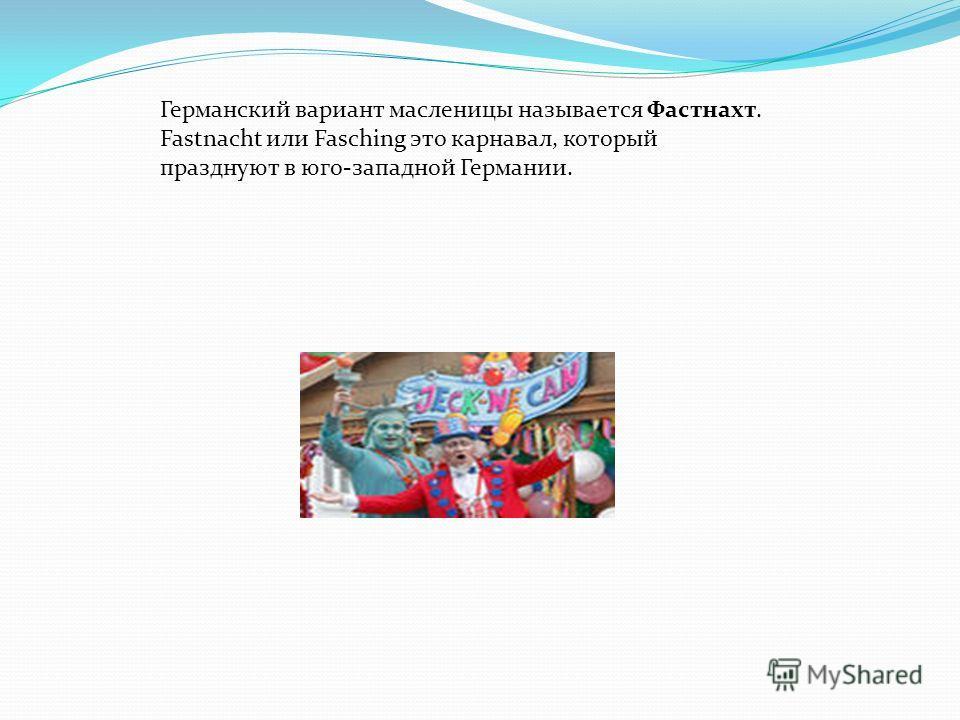 Германский вариант масленицы называется Фастнахт. Fastnacht или Fasching это карнавал, который празднуют в юго-западной Германии.