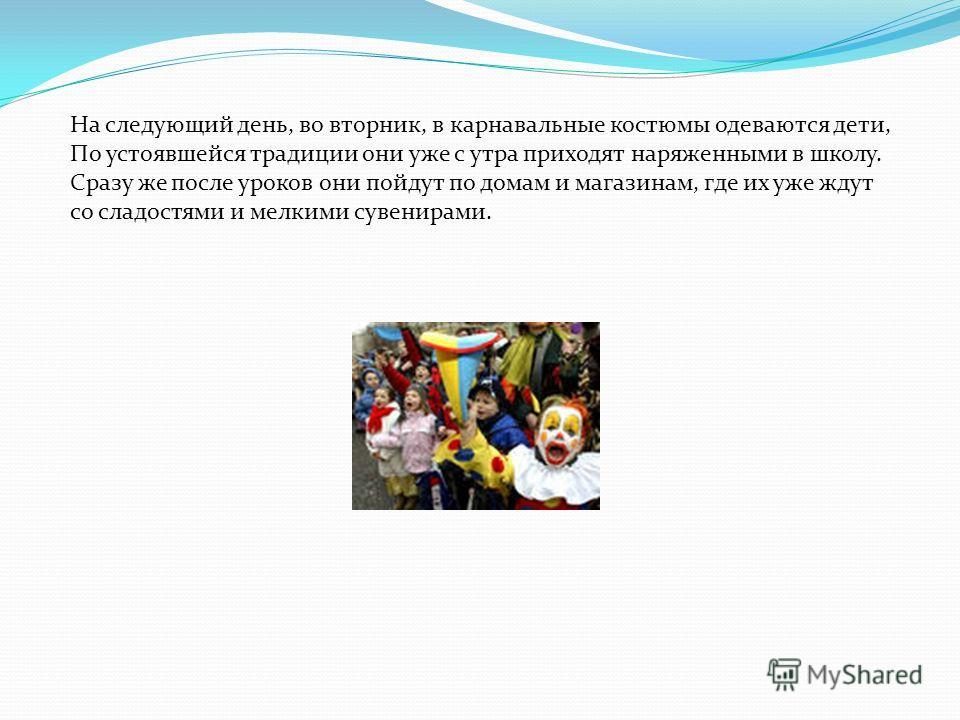 На следующий день, во вторник, в карнавальные костюмы одеваются дети, По устоявшейся традиции они уже с утра приходят наряженными в школу. Сразу же после уроков они пойдут по домам и магазинам, где их уже ждут со сладостями и мелкими сувенирами.