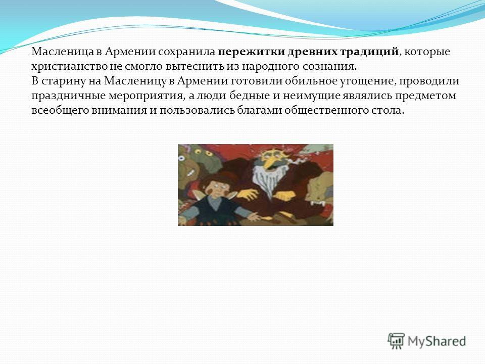 Масленица в Армении сохранила пережитки древних традиций, которые христианство не смогло вытеснить из народного сознания. В старину на Масленицу в Армении готовили обильное угощение, проводили праздничные мероприятия, а люди бедные и неимущие являлис