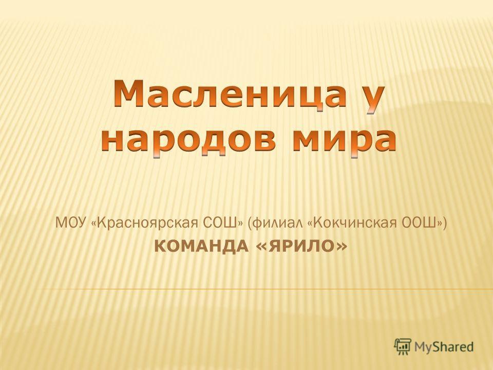 МОУ «Красноярская СОШ» (филиал «Кокчинская ООШ») КОМАНДА «ЯРИЛО»