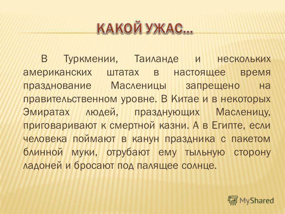 В Туркмении, Таиланде и нескольких американских штатах в настоящее время празднование Масленицы запрещено на правительственном уровне. В Китае и в некоторых Эмиратах людей, празднующих Масленицу, приговаривают к смертной казни. А в Египте, если челов