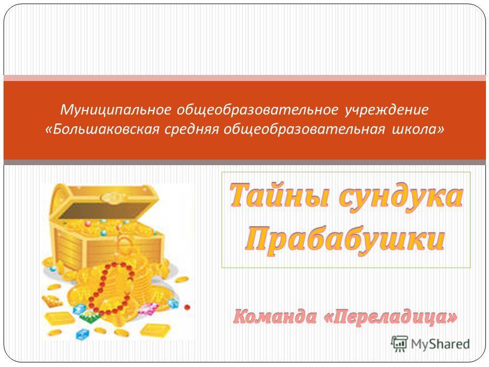 Муниципальное общеобразовательное учреждение « Большаковская средняя общеобразовательная школа »
