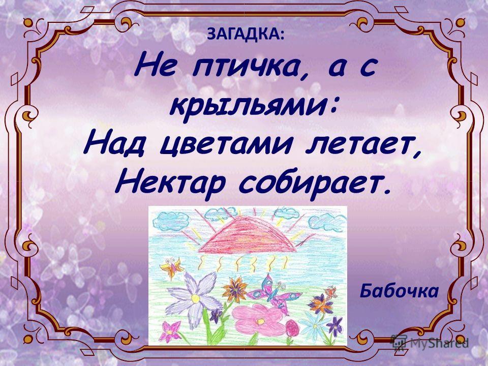 Не птичка, а с крыльями: Над цветами летает, Нектар собирает. ЗАГАДКА: Бабочка