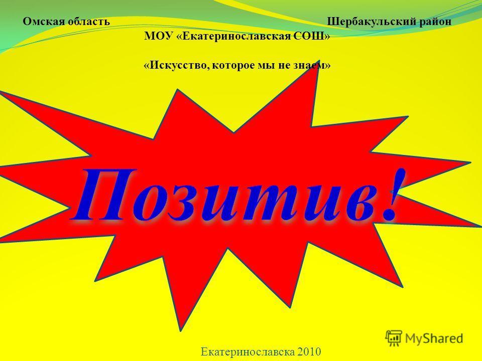 Омская область Шербакульский район МОУ «Екатеринославская СОШ» «Искусство, которое мы не знаем» Екатеринославска 2010