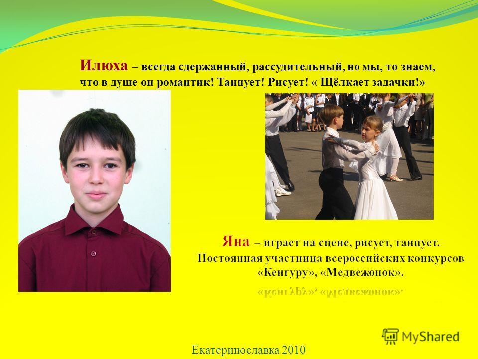 Екатеринославка 2010 Илюха – всегда сдержанный, рассудительный, но мы, то знаем, что в душе он романтик! Танцует! Рисует! « Щёлкает задачки!»