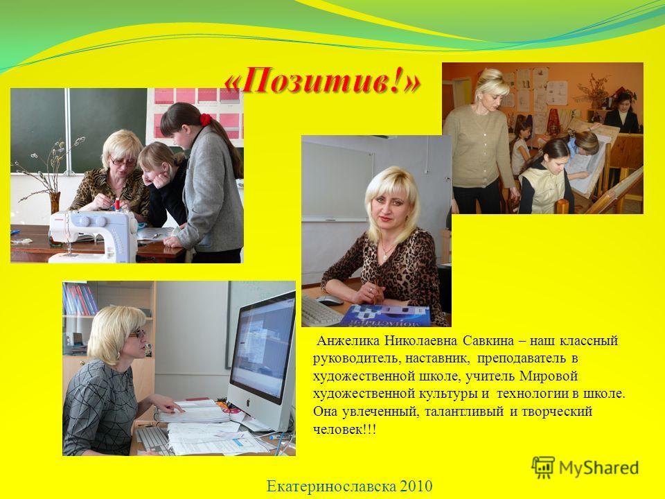 Екатеринославска 2010 Анжелика Николаевна Савкина – наш классный руководитель, наставник, преподаватель в художественной школе, учитель Мировой художественной культуры и технологии в школе. Она увлеченный, талантливый и творческий человек!!!