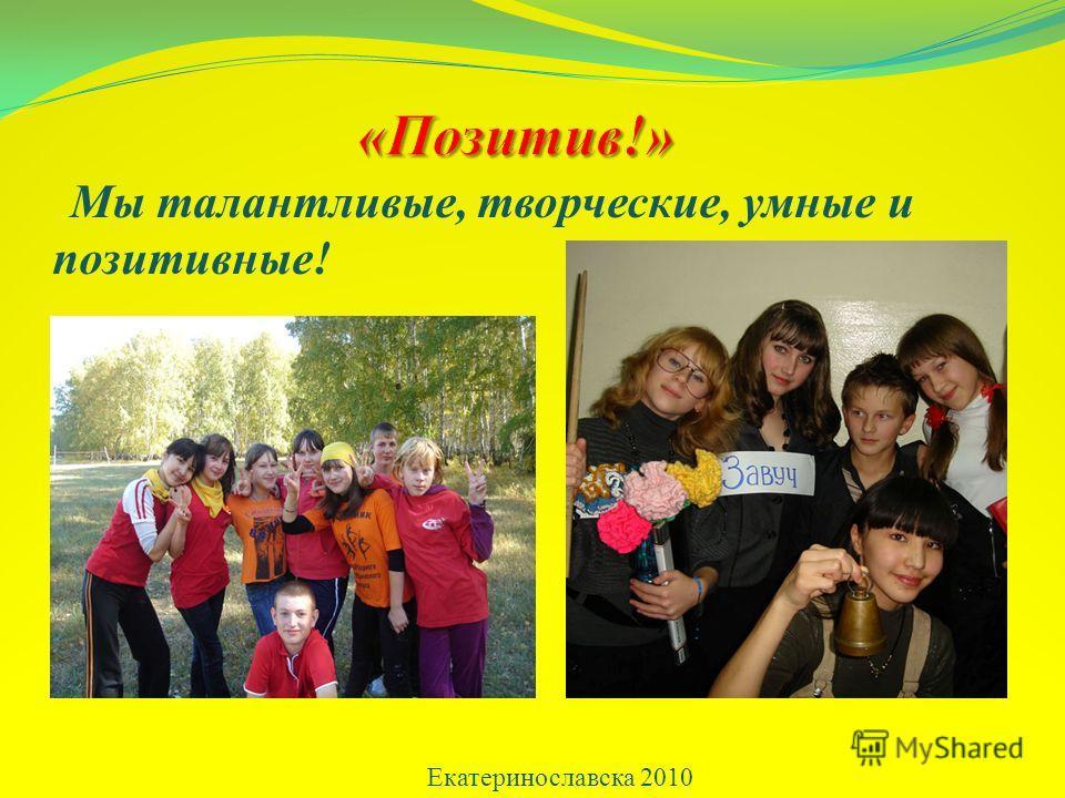 Екатеринославска 2010 Мы талантливые, творческие, умные и позитивные!