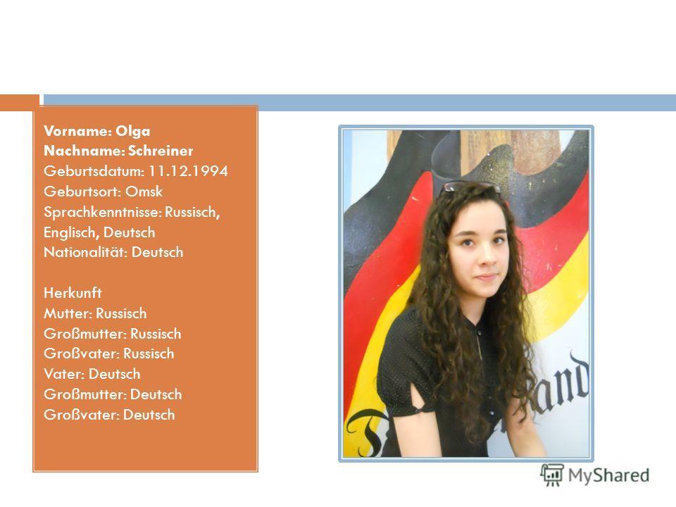 Vorname: Olga Nachname: Schreiner Geburtsdatum: 11.12.1994 Geburtsort: Omsk Sprachkenntnisse: Russisch, Englisch, Deutsch Nationalität: Deutsch Herkunft Mutter: Russisch Großmutter: Russisch Großvater: Russisch Vater: Deutsch Großmutter: Deutsch Groß