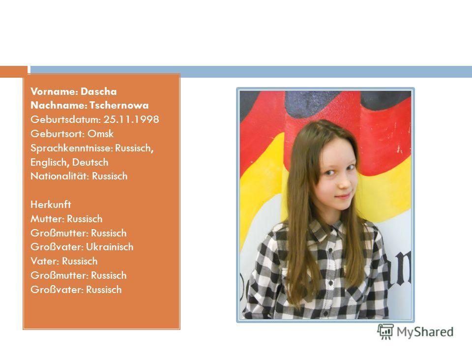 Vorname: Dascha Nachname: Tschernowa Geburtsdatum: 25.11.1998 Geburtsort: Omsk Sprachkenntnisse: Russisch, Englisch, Deutsch Nationalität: Russisch Herkunft Mutter: Russisch Großmutter: Russisch Großvater: Ukrainisch Vater: Russisch Großmutter: Russi