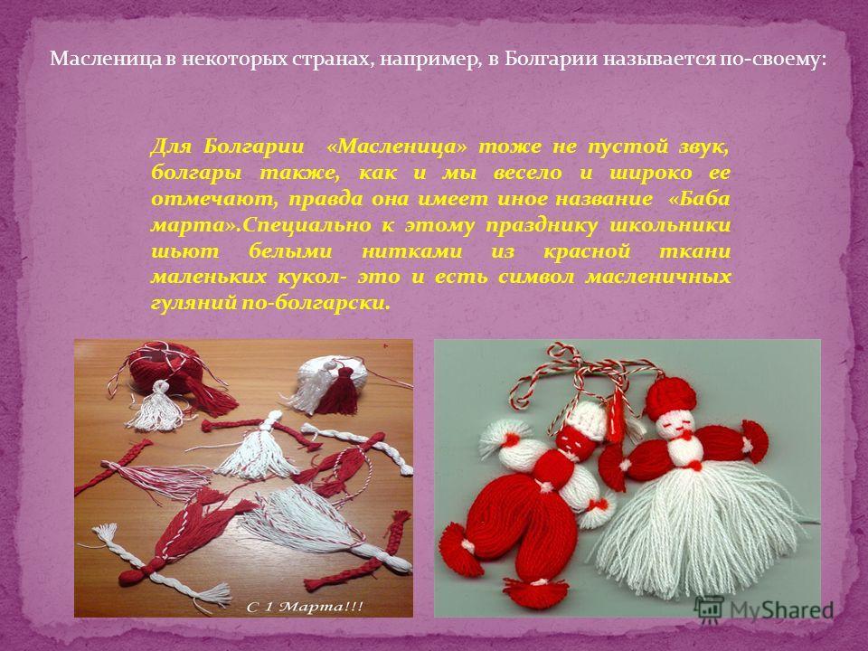 Для Болгарии «Масленица» тоже не пустой звук, болгары также, как и мы весело и широко ее отмечают, правда она имеет иное название «Баба марта».Специально к этому празднику школьники шьют белыми нитками из красной ткани маленьких кукол- это и есть сим