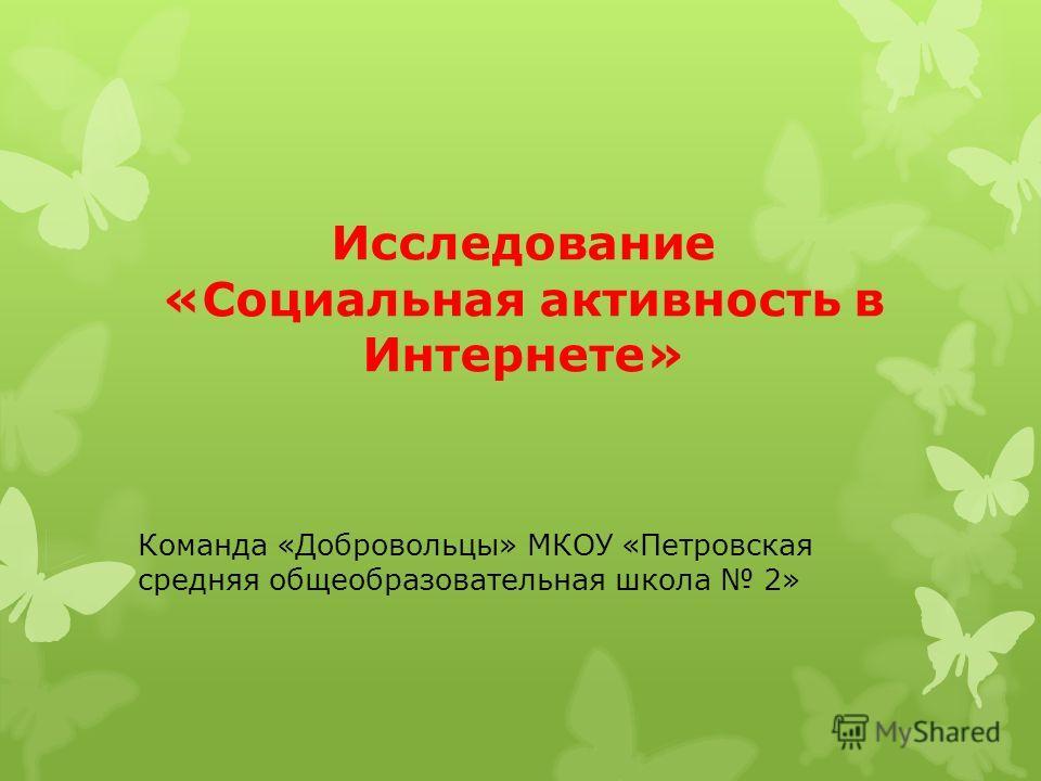 Исследование «Социальная активность в Интернете» Команда «Добровольцы» МКОУ «Петровская средняя общеобразовательная школа 2»