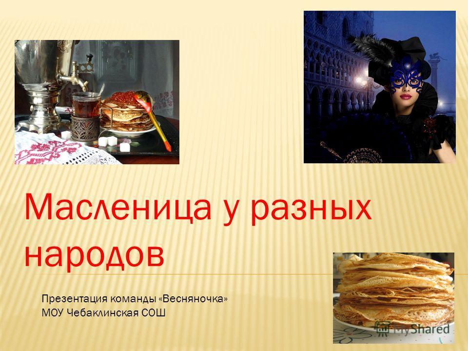 Масленица у разных народов Презентация команды «Весняночка» МОУ Чебаклинская СОШ