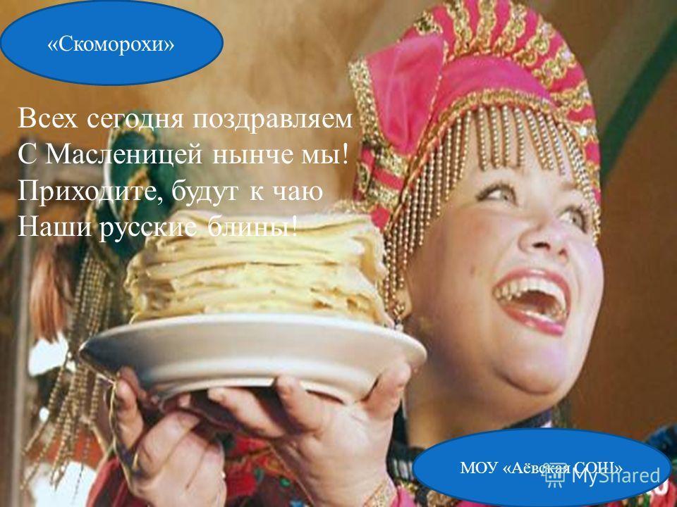 МОУ «Аёвская СОШ» «Скоморохи» Всех сегодня поздравляем С Масленицей нынче мы! Приходите, будут к чаю Наши русские блины!