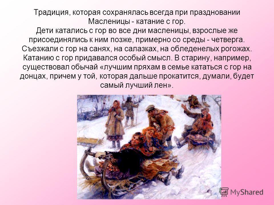 Традиция, которая сохранялась всегда при праздновании Масленицы - катание с гор. Дети катались с гор во все дни масленицы, взрослые же присоединялись к ним позже, примерно со среды - четверга. Съезжали с гор на санях, на салазках, на обледенелых рого