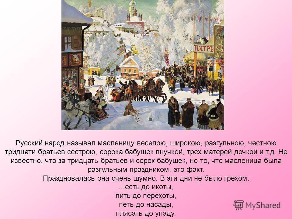 Наша Масленица дорогая, Дорогая, лели, дорогая ! Немножечко постояла, Постояла, лели, постояла. Мы думали, семь неделек, Семь неделек, лели, семь неделек, А Масленица - семь денечков, Семь денечков, лели, семь денечков. Русский народ называл маслениц