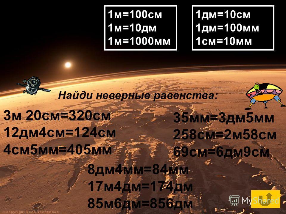 Повтори таблицу единиц длины и найди неверные равенства: Найди неверные равенства: 1м=100см 1м=10дм 1м=1000мм 1дм=10см 1дм=100мм 1см=10мм 3м 20см=320см 12дм4см=124см 4см5мм=405мм 8дм4мм=84мм 17м4дм=174дм 85м6дм=856дм 35мм=3дм5мм 258см=2м58см 69см=6дм
