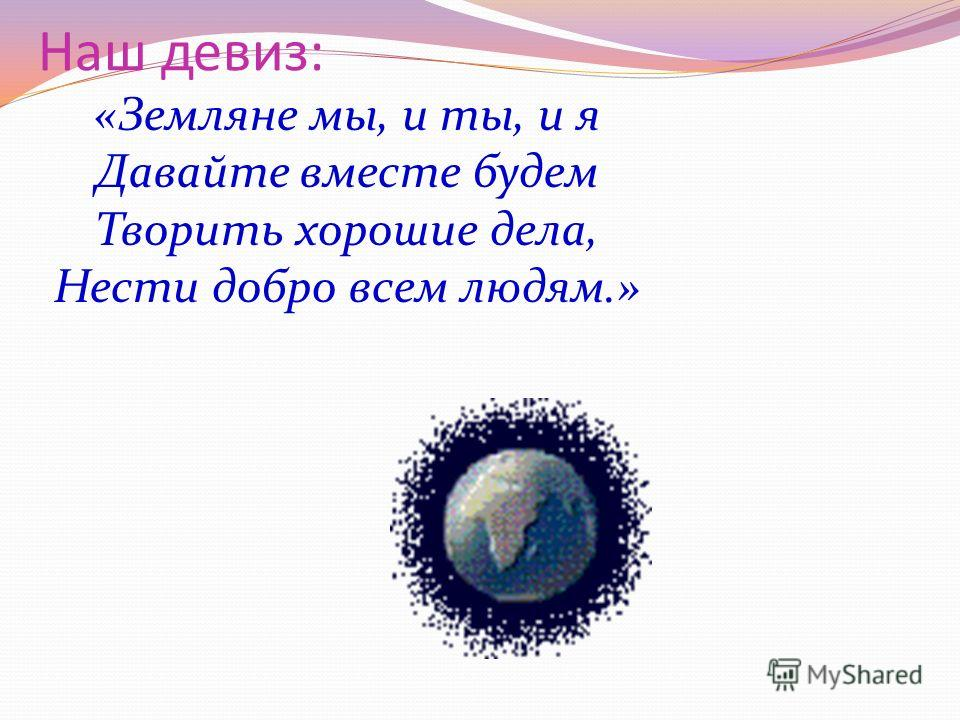 Наш девиз: «Земляне мы, и ты, и я Давайте вместе будем Творить хорошие дела, Нести добро всем людям.»