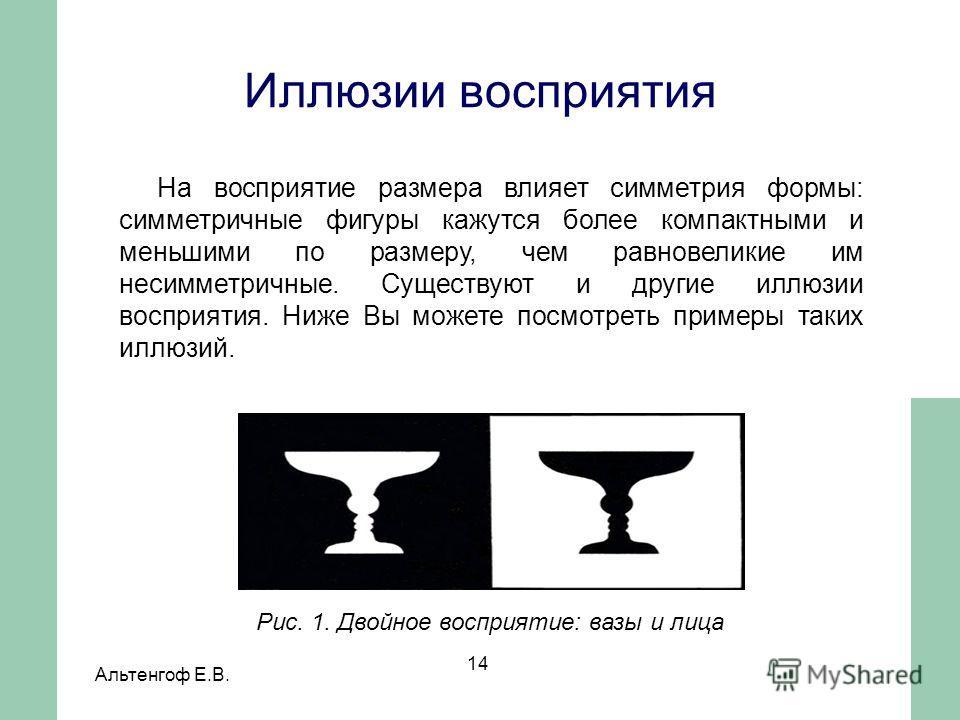 Альтенгоф Е.В. 14 На восприятие размера влияет симметрия формы: симметричные фигуры кажутся более компактными и меньшими по размеру, чем равновеликие им несимметричные. Существуют и другие иллюзии восприятия. Ниже Вы можете посмотреть примеры таких и
