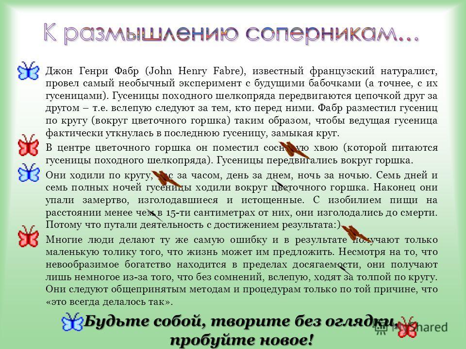 Джон Генри Фабр (John Henry Fabre), известный французский натуралист, провел самый необычный эксперимент с будущими бабочками (а точнее, с их гусеницами). Гусеницы походного шелкопряда передвигаются цепочкой друг за другом – т.е. вслепую следуют за т